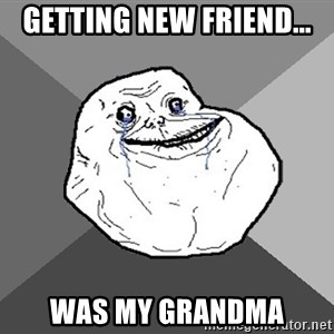 Forever Alone - GETTING NEW FRIEND... WAS MY GRANDMA