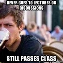 The Lazy College Senior - Never goes to lectures or discussions Still passes class