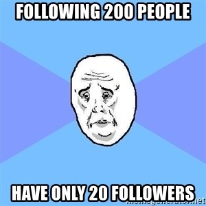 Okay Guy - Following 200 people have only 20 followers
