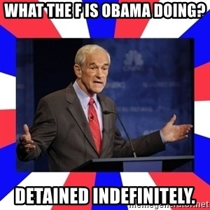 Ron Paul - WHAT THE F IS OBAMA DOING? Detained indefinitely.