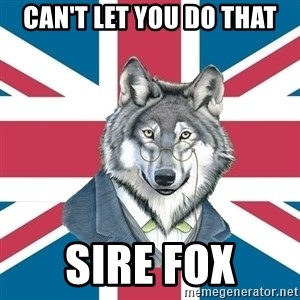 Sir Courage Wolf Esquire - can't let you do that sire fox