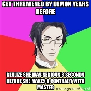 Claude Faustus - get threatened by demon years before realize she was serious 3 seconds before she makes a contract with master