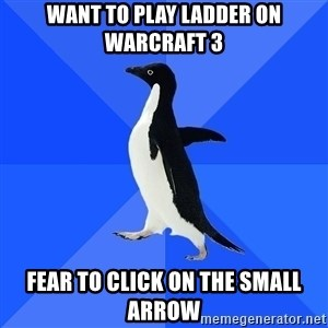 Socially Awkward Penguin - want to play ladder on warcraft 3 fear to click on the small arrow