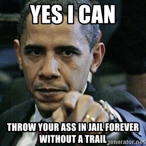 Pissed Off Barack Obama - Yes I can Throw your ass in jail forever without a trail