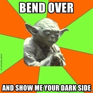 vk.com/yoda_advice - Bend over and show me your dark side