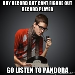 snobbish - Buy record but cant figure out record player go listen to pandora