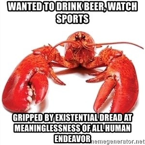 Unable to Relax and Have Fun Lobster - WANTED TO DRINK BEER, WATCH SPORTS GRIPPED BY EXISTENTIAL DREAD AT MEANINGLESSNESS OF ALL HUMAN ENDEAVOR