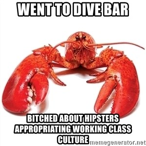Unable to Relax and Have Fun Lobster - WENT TO DIVE BAR BITCHED ABOUT HIPSTERS APPROPRIATING WORKING CLASS CULTURE
