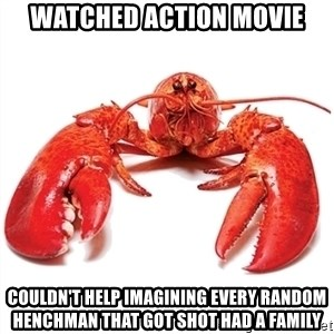Unable to Relax and Have Fun Lobster - WATCHED ACTION MOVIE COULDN'T HELP IMAGINING EVERY RANDOM HENCHMAN THAT GOT SHOT HAD A FAMILY