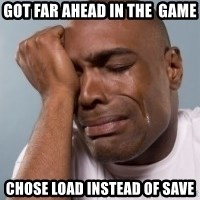 cryingblackman - Got far ahead in the  game  chose load instead of save