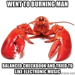 Unable to Relax and Have Fun Lobster - WENT TO BURNING MAN Balanced checkbook and tried to like electronic music