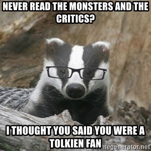 Nerdy Badger - Never read The Monsters and the critics? I thought you said you were a Tolkien fan