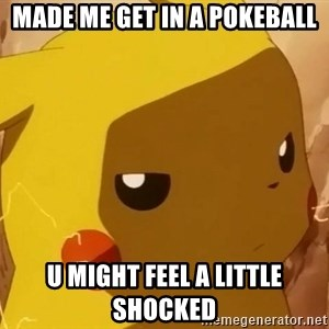 Pikachu Enojado - Made me get in a pokeball u might feel a little shocked
