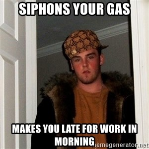 Scumbag Steve - siphons your gas makes you late for work in morning