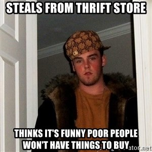 Scumbag Steve - Steals from thrift store thinks it's funny poor people won't have things to buy