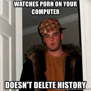 Scumbag Steve - watches porn on your computer doesn't delete history