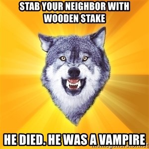 Courage Wolf - Stab your neighbor with wooden stake he died. he was a vampire