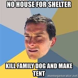 Bear Grylls - No house for shelter kill family dog and make tent