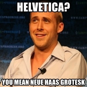 Typographer Ryan Gosling - Helvetica? You mean neue haas grotesk