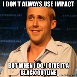 Typographer Ryan Gosling - I don't always use Impact But when I do, I give it a black outline