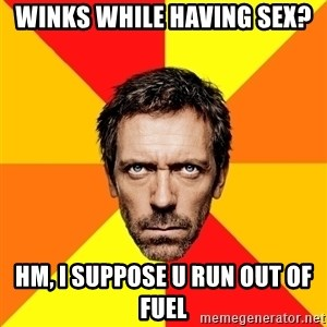 Diagnostic House - winks while having sex? hm, i suppose u run out of fuel
