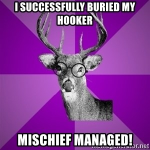 potterdeer - i SUCCESSFULLY buried my hooker MISCHIEF managed!