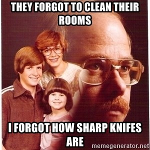 Vengeance Dad - They forgot to clean their rooms I forgot how sharp knifes are