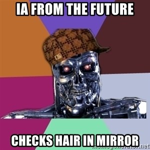 scumbag terminator - ia from the future checks hair in mirror
