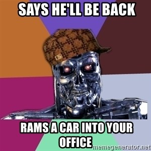 scumbag terminator -  Says he'll be back  Rams a car into your office