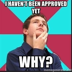 Why Kid - I haven't been approved yet Why?