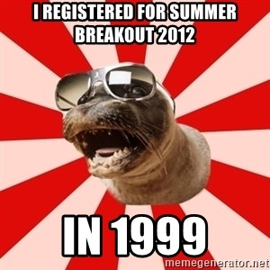 Tha Hipster Seal - I registered for summer Breakout 2012 in 1999