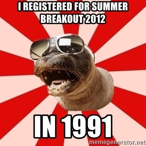 Tha Hipster Seal - I registered for Summer Breakout 2012 in 1991