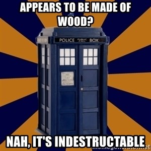 Dr. Who's TARDIS - appears to be made of wood? nah, it's indestructable