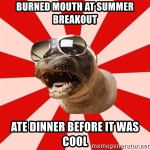Tha Hipster Seal - Burned mouth at summer breakout ate dinner before it was cool