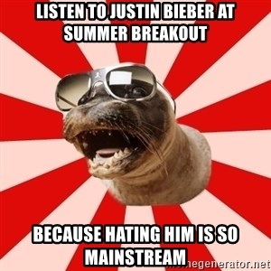 Tha Hipster Seal - Listen to justin bieber at summer breakout because hating him is so mainstream