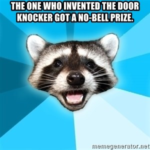 Lame Pun Coon - The one who invented the door knocker got a No-bell prize.
