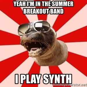 Tha Hipster Seal - yeah i'm in the summer breakout band i play synth