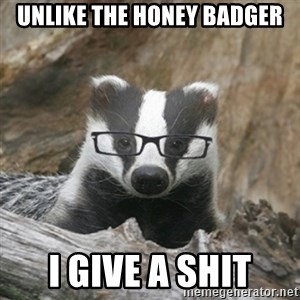 Nerdy Badger - Unlike the honey badger i give a shit