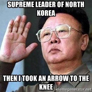 Kim Jong Il - SUPREME LEADER OF NORTH KOREA THEN I TOOK AN ARROW TO THE KNEE