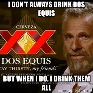 Dos Equis Man - I don't always drink dos equis But when i do, i drink them all