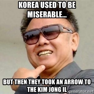 Kim Jong Il - Korea used to be miserable... but then they took an arrow to the kim jong iL
