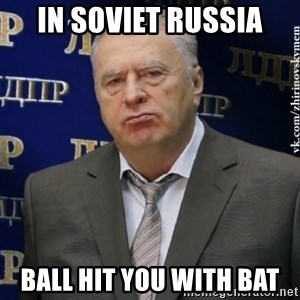 Vladimir Zhirinovsky - in soviet russia ball hit you with bat