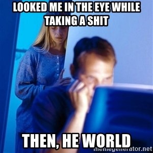 Redditors Wife - looked me in the eye while taking a shit then, he world