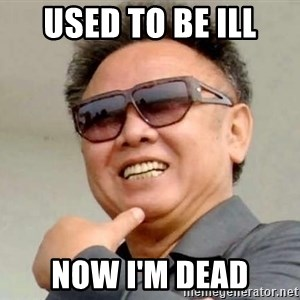 Kim Jong Ill - used to be ill now i'm dead