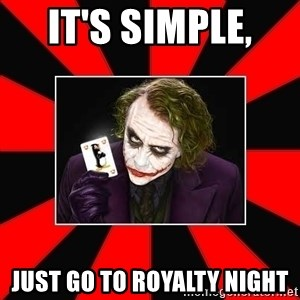 Typical Joker - it's simple,  just go to royalty night