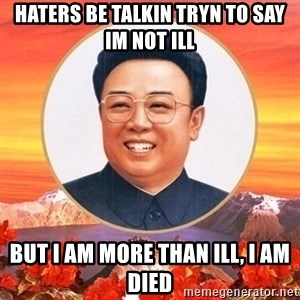 Kim Jong Il - haters be talkin tryn to say im not ill but i am more than ill, i am died