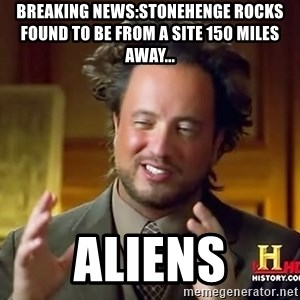 Ancient Aliens - breaking news:stonehenge rocks found to be from a site 150 miles away... aliens