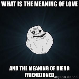 Forever Alone - what is the meaning of love and the meaning of bieng friendzoned