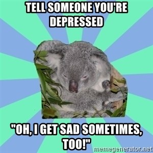 "Clinically Depressed Koala - Tell someone you're depressed ""Oh, I get sad sometimes, too!"""