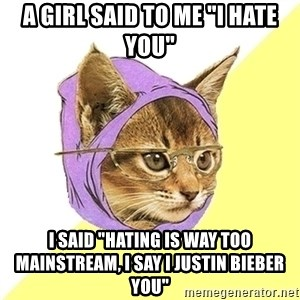 "Hipster Kitty - a girl said to me ""i hate you"" i said ""hating is way too mainstream, i say i justin bieber you"""